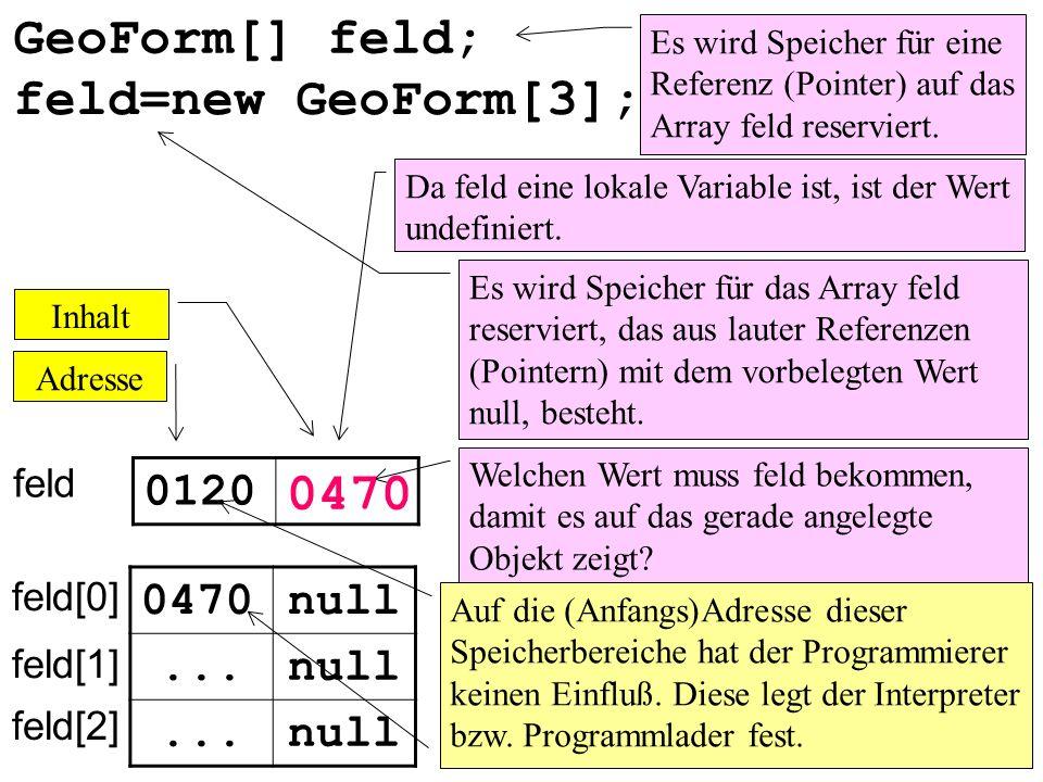 GeoForm[] feld; feld=new GeoForm[3]; 0470 0120 0470 null ... null ...